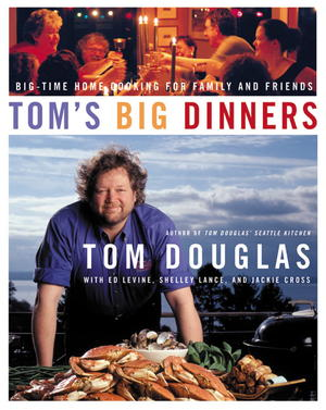 Tom's Big Dinners: Big-Time Home Cooking for Family and Friends