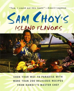 Sam Choy's Island Flavors: Cook Your Way to Paradise with More Than 200 Delicious Recipes from Hawaii's Master Chef