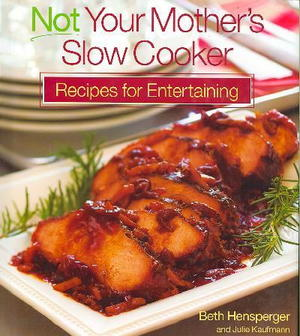 Not Your Mother's Slow Cooker: Recipes for Entertaining