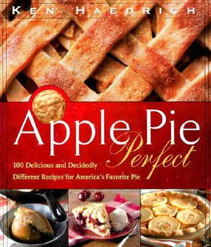Apple Pie Perfect: 100 Delicious and Decidedly Different Recipes for America?s Favorite Pie