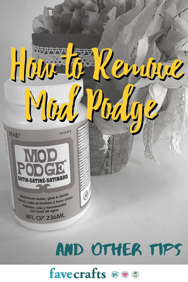 How to Remove Mod Podge and Other Tips