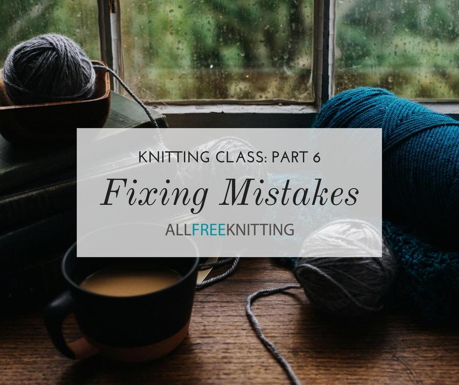 Fixing Knitting Mistakes Knitting Class Part 6 Allfreeknitting Com