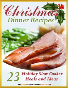 """Christmas Dinner Recipes: 23 Holiday Slow Cooker Meals and Ideas"" Free eCookbook"