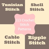113 Crochet Stitch Patterns: Tunisian Stitch, Crochet Shell Stitch, Cable Stitch, Ripple Stitch & More