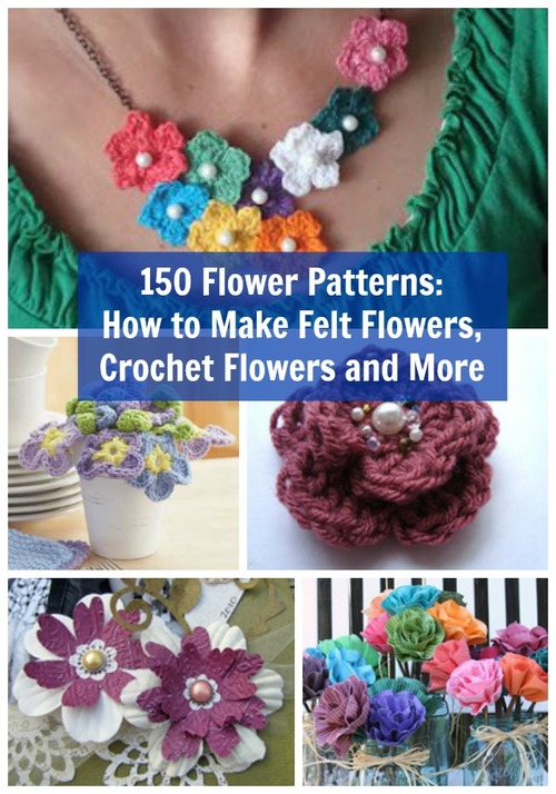 150 Flower Patterns: How to Make Felt Flowers, Crochet Flowers and More