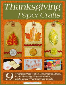 Thanksgiving Paper Crafts: 9 Thanksgiving Table Decoration Ideas, Free Thanksgiving Printables, and Happy Thanksgiving Cards free eBook