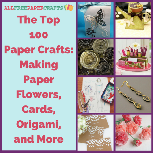 The Top 100 Paper Crafts: Making Paper Flowers, Cards, Origami, and More