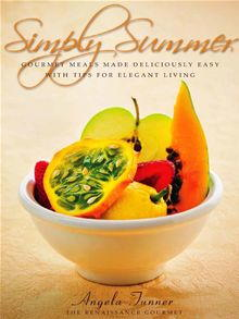 Simply Summer: Gourmet Meals Made Deliciously Easy with Tips for Elegant Living