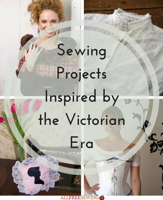Sewing Projects Inspired by the Victorian Era