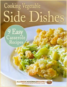 Cooking Vegetable Side Dishes: 9 Easy Casserole Recipes