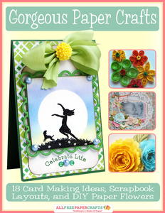 Gorgeous Paper Crafts: 18 Card Making Ideas, Scrapbook Layouts, and DIY Paper Flowers free eBook