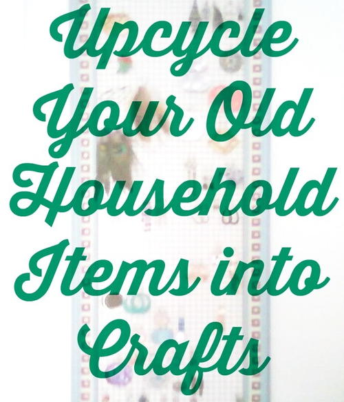 Upcycle Your Old Household Items into Crafts