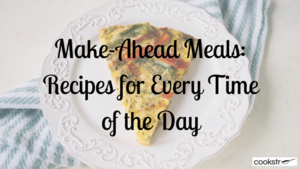 Make-Ahead Meals: 19 Recipes for Every Time of the Day
