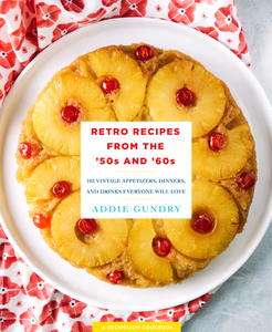 Retro Recipes from the '50s and '60s: 103 Vintage Appetizers, Dinners, and Drinks Everyone Will Love