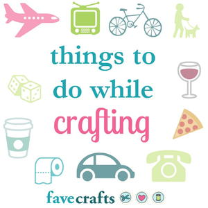 Top 6 Things to Do While Crafting