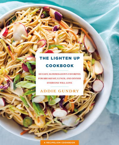 The Lighten Up Cookbook: 103 Easy, Slimmed-Down Favorites for Breakfast, Lunch, and Dinner Everyone Will Love