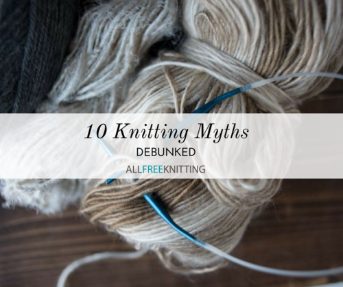10 Knitting Myths Debunked