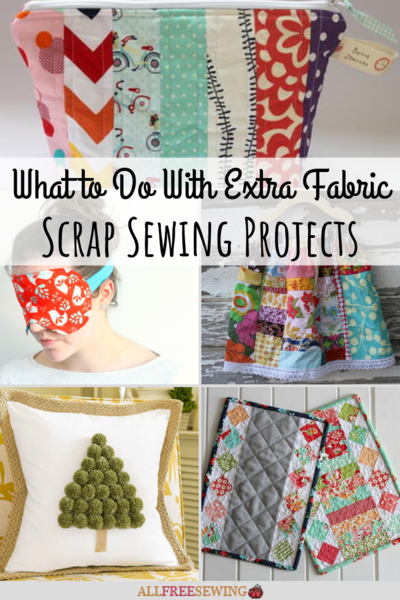 What to Do With Extra Fabric 140 Scrap Sewing Projects