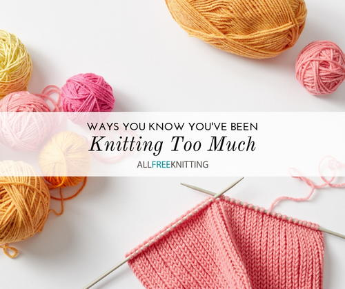 Ways You Know Youve Been Knitting Too Much