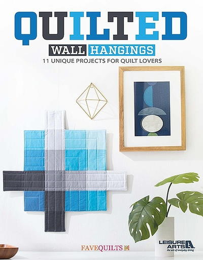 Quilted Wall Hangings: 11 Unique Projects for Quilt Lovers