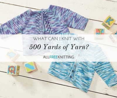 What Can I Knit With 500 Yards of Yarn