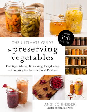 The Ultimate Guide to Preserving Vegetables: Canning, Pickling, Fermenting, Dehydrating and Freezing Your Favorite Fresh Produce