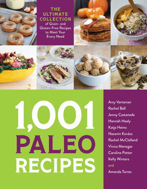 1,001 Paleo Recipes: The Ultimate Collection of Grain- and Gluten-Free Recipes to Meet Your Every Need